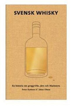 Svensk Whisky : en historia om groggvirke, järn och Mackmyra