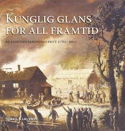Kunglig glans för all framtid : Brandförsäkringsverket 1782 - 2007