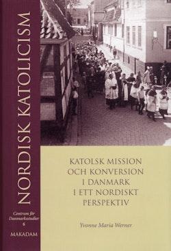 Nordisk katolicism : Katolsk mission och konversion i Danmark i ett nordiskt perspektiv