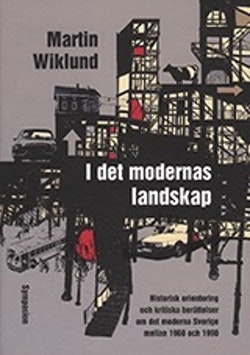 I det modernas landskap : historisk orientering och kritiska berättelser om det moderna Sverige mellan 1960 och 1990