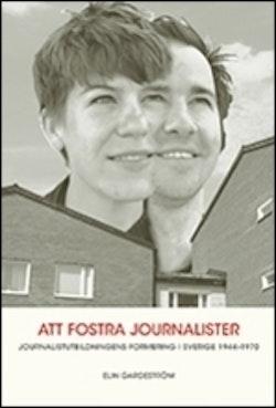 Att fostra journalister. Jounalistutbildningens formering i Sverige 1944-197