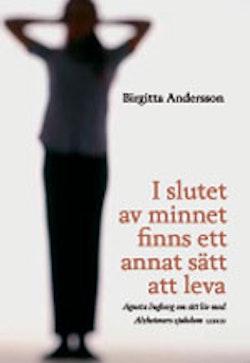 I slutet av minnet finns ett annat sätt att leva : Agneta Ingberg om sitt liv med Alzheimers sjukdom