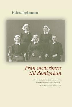 Från moderhuset till domkyrkan : upptagning, invigning och vigning av diakoner och diakonissor i Svenska kyrkan 1855-1999