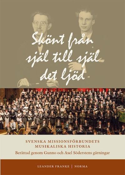 Skönt från själ till själ det ljöd : Svenska Missionsförbundets musikaliska historia berättad genom Gunno och Axel Söderstens gärningar