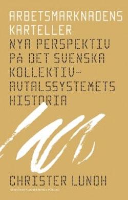 Arbetsmarknadens karteller : nya perspektiv på det svenska kollektivavtalssystemets historia