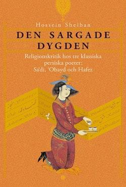 Den sargade dygden : religionskritik hos tre klassiska persiska poeter: Sadi, Obayd och Hafez
