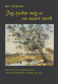 Jag tyckte mig se en swart stork : om jakt och ornitologi i Anders Cronsjös dagbok 1833-1847
