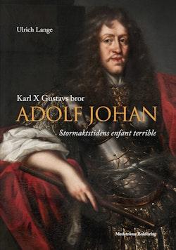 Karl X Gustavs bror Adolf Johan : stormaktstidens enfant terrible