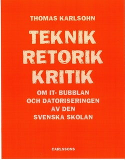 Teknik - Retorik - Kritik : om IT-bubblan och datoriseringen av den svenska skolan