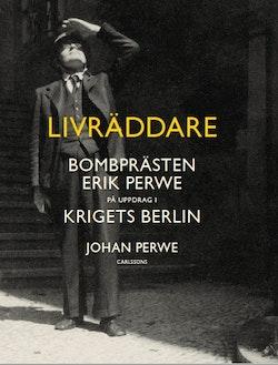 Livräddare : bombprästen Erik Perwe på uppdrag i krigets Berlin