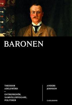 Baronen : Theodor Adelswärd - entreprenör, samhällsbyggare, politiker