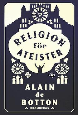 Religion för ateister : en icke-troendes handbok i religionens användningsområden