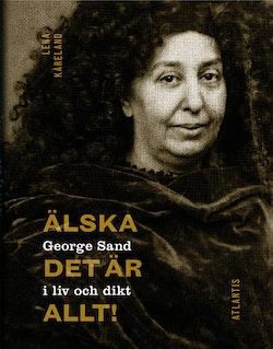 Älska, det är allt! : George Sand i liv och dikt