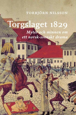 Torgslaget 1829 : myter och minnen om ett norsk-svenskt drama