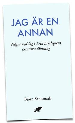 Jag är en annan: Några nedslag i Erik Lindegrens extatiska diktning