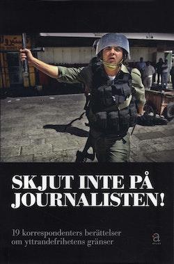 Skjut inte på journalisten! : 19 korrespondenters berättelser om yttrandefrihetens gränser