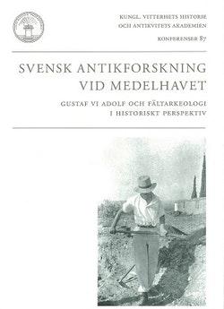 Svensk antikforskning vid Medelhavet : Gustaf VI Adolf och fältarkeologi i historiskt perspektiv