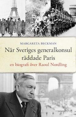 När Sveriges generalkonsul räddade Paris : en biografi över Raoul Nordling
