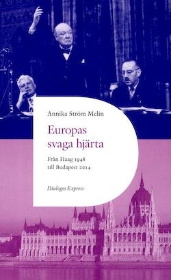 Europas svaga hjärta : från Haag 1948 till Ungern 2014