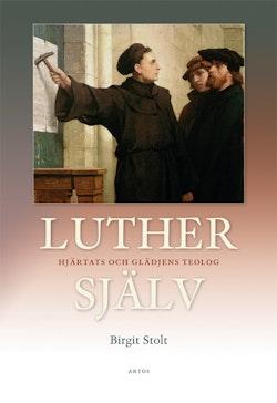 Luther själv : hjärtats och glädjens teolog