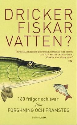 Dricker fiskar vatten? : 156 frågor och svar från Forskning & Framsteg