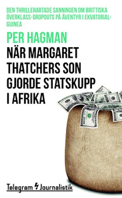 När Margaret Thatchers son gjorde statskupp i Afrika : den thrillerartade sanningen om brittiska överklass-dropouts på äventyr i Ekvatorialguinea