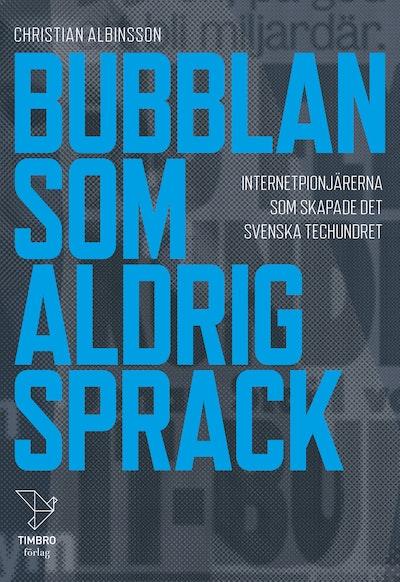 Bubblan som aldrig sprack : internetpionjärerna som skapade det svenska techundret