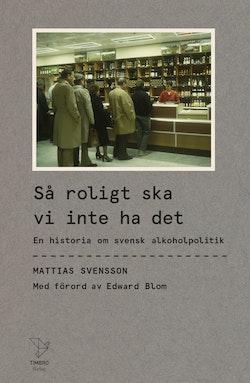 Så roligt ska vi inte ha det : En historia om svensk alkoholpolitik