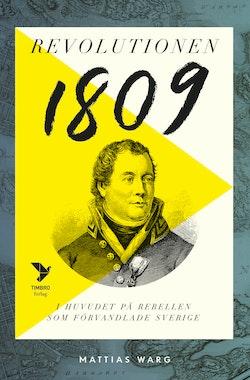 Revolutionen 1809 : I huvudet på rebellen som förvandlade Sverige