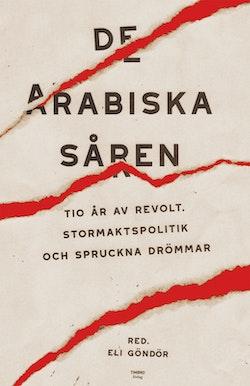 De arabiska såren : tio år av revolt, stormaktspolitik och spruckna drömmar