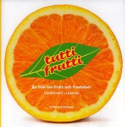 Tutti Frutti : en bok om frukt och frestelser