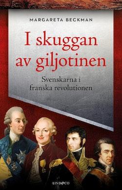 I skuggan av giljotinen : Svenskarna i franska revolutionen