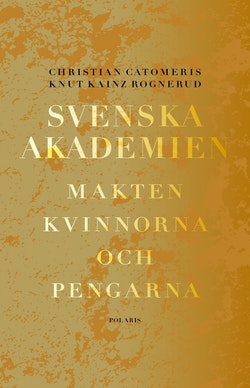 Svenska akademien : makten, kvinnorna och pengarna.