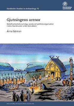 Gjutningens arenor : metallhantverkets rumsliga, sociala och politiska organisation i södra Skandinavien under bronsåldern