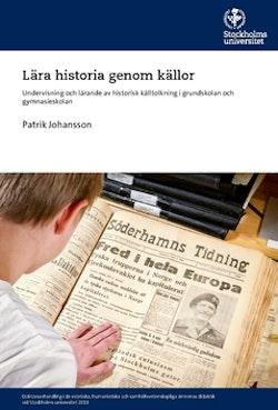 Lära historia genom källor : undervisning och lärande av historisk källtolkning i grundskolan och gymnasieskolan