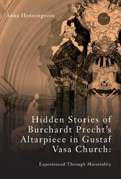 Hidden stories of Burchardt Precht's altarpiece in Gustaf Vasa Church : experienced through materiality
