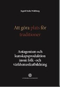 Att göra plats för traditioner : antagonism och kunskapsproduktion inom folk- och världsmusikutbildning