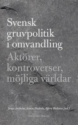 Svensk gruvpolitik i omvandling : aktörer, kontroverser, möjliga världar