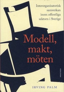 Modell, makt, möten : interorganisatorisk samverkan inom offentliga sektorn i Sverige