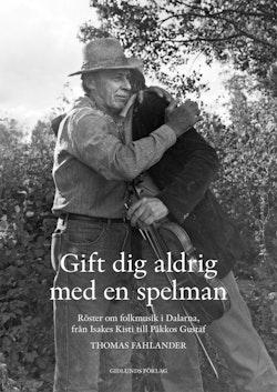 Gift dig aldrig med en spelman : röster om folkmusik i Dalarna, från Isakes Kisti till Päkkos Gustaf