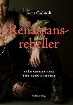 Renässansrebeller : från Cecilia Vasa till kung Kristina