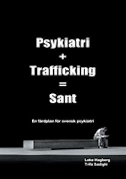 Psykiatri + Trafficking = Sant : en färdplan för svensk psykiatri