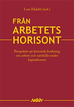 Från arbetets horisont : perspektiv på historisk forskning om arbete och samhälle under kapitalismen