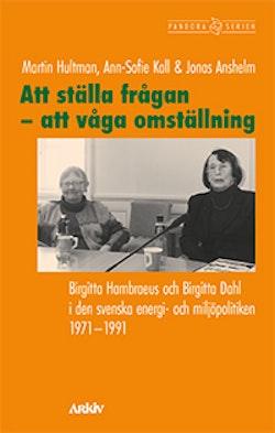 Att ställa frågan - att våga omställning : Birgitta Hambraeus och Birgitta Dahl i den svenska energi- och miljöpolitiken 1971-1991