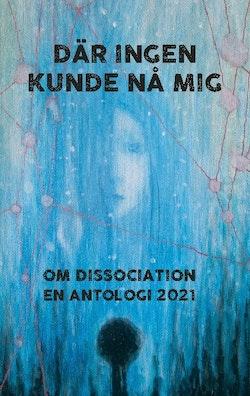 Där ingen kunde nå mig : Om dissociation - en antologi 2021