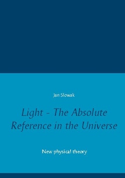 Light - The Absolute Reference in the Universe : New physical theory