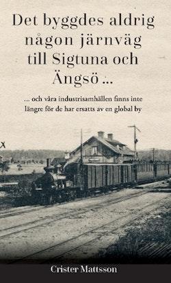 Det byggdes aldrig någon järnväg  till Sigtuna  och Ängsö ... : ... och våra industrisamhällen finns inte  längre för de har ersatts av en global by