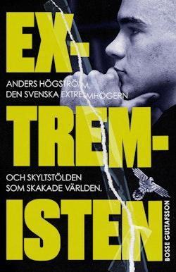Extremisten : Anders Högström, den svenska extremhögern och skyltstölden som skakade världen