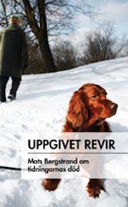 Uppgivet revir : Mats Bergstrand om tidningarnas död