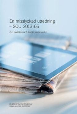 En misslyckad utredning - SOU 2013:66 : Om politiken och tredje statsmakten